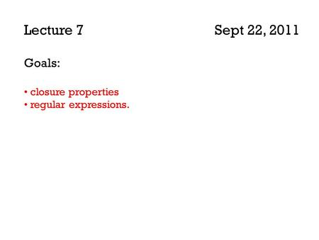 Lecture 7 Sept 22, 2011 Goals: closure properties regular expressions.