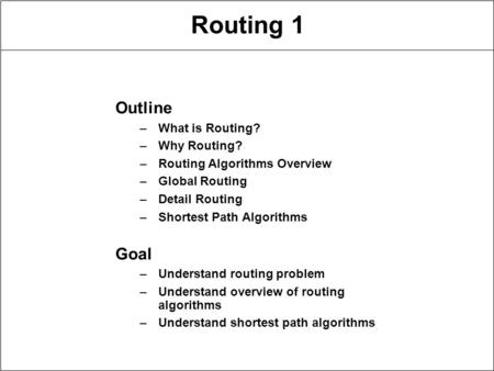 Routing 1 Outline –What is Routing? –Why Routing? –Routing Algorithms Overview –Global Routing –Detail Routing –Shortest Path Algorithms Goal –Understand.