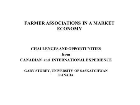 FARMER ASSOCIATIONS IN A MARKET ECONOMY CHALLENGES AND OPPORTUNITIES from CANADIAN and INTERNATIONAL EXPERIENCE GARY STOREY, UNIVERSITY OF SASKATCHWAN.