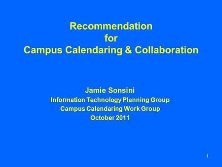 1 Recommendation for Campus Calendaring & Collaboration Jamie Sonsini Information Technology Planning Group Campus Calendaring Work Group October 2011.