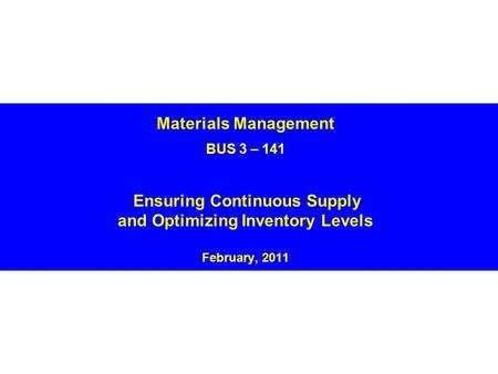 Materials Management BUS 3 – 141 Ensuring Continuous Supply and Optimizing Inventory Levels February, 2011.