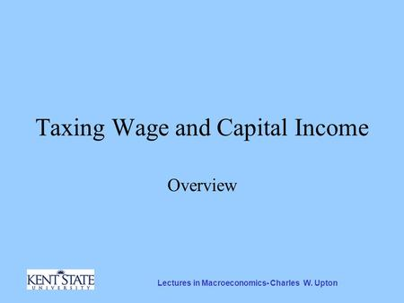 Lectures in Macroeconomics- Charles W. Upton Taxing Wage and Capital Income Overview.
