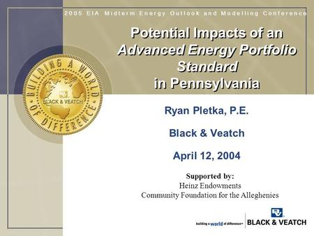 Potential Impacts of an Advanced Energy Portfolio Standard in Pennsylvania Ryan Pletka, P.E. Black & Veatch April 12, 2004 Supported by: Heinz Endowments.