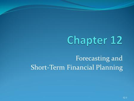 Forecasting and Short-Term Financial Planning 12-1.