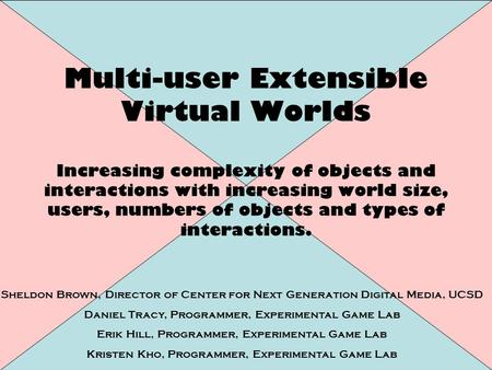 Multi-user Extensible Virtual Worlds Increasing complexity of objects and interactions with increasing world size, users, numbers of objects and types.