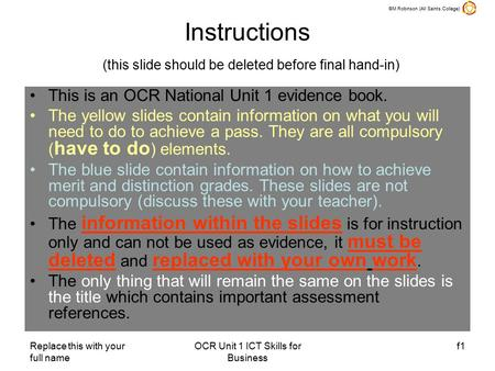 ©M Robinson (All Saints College) Replace this with your full name OCR Unit 1 ICT Skills for Business f1 Instructions (this slide should be deleted before.