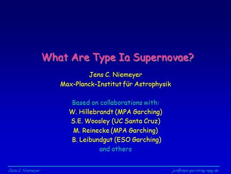 Jens C. What Are Type Ia Supernovae? Jens C. Niemeyer Max-Planck-Institut für Astrophysik Based on collaborations with: