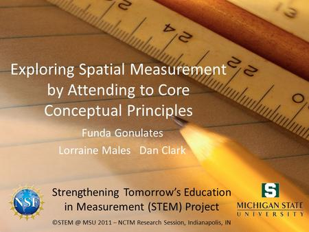 Exploring Spatial Measurement by Attending to Core Conceptual Principles Funda Gonulates Lorraine Males Dan Clark MSU 2011 – NCTM Research Session,