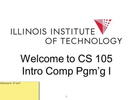 1 Welcome to CS 105 Intro Comp Pgm'g I Welcome to IIT too?