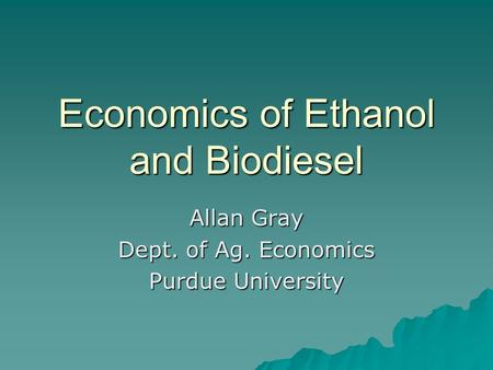 Economics of Ethanol and Biodiesel Allan Gray Dept. of Ag. Economics Purdue University.