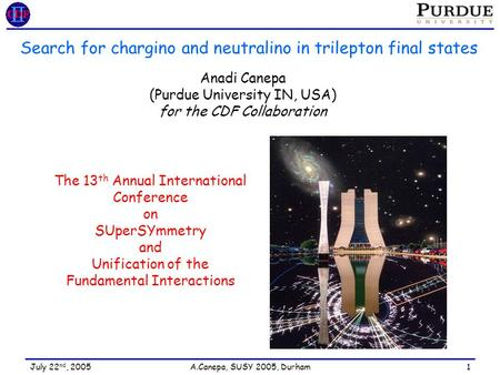 July 22 nd, 2005 A.Canepa, SUSY 2005, Durham 1 Search for chargino and neutralino in trilepton final states Anadi Canepa (Purdue University IN, USA) for.