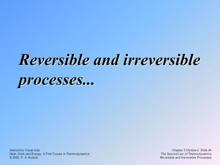 Chapter 5 Module 4 Slide 1 The Second Law of Thermodynamics Reversible and Irreversible Processes Instructors Visual Aids Heat, Work and Energy. A First.