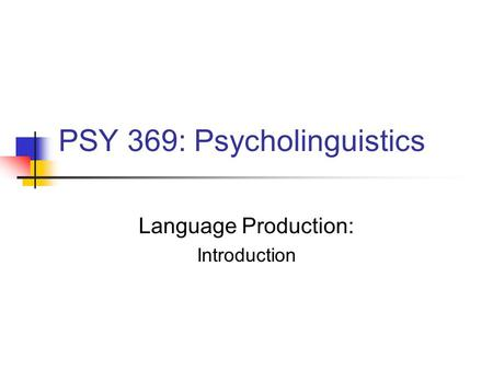 PSY 369: Psycholinguistics Language Production: Introduction.