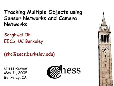Chess Review May 11, 2005 Berkeley, CA Tracking Multiple Objects using Sensor Networks and Camera Networks Songhwai Oh EECS, UC Berkeley