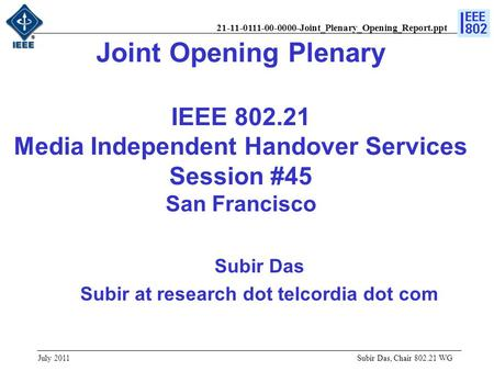 21-11-0111-00-0000-Joint_Plenary_Opening_Report.ppt Joint Opening Plenary IEEE 802.21 Media Independent Handover Services Session #45 San Francisco Subir.