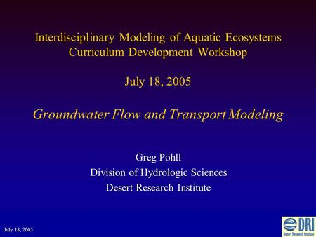 Interdisciplinary Modeling of Aquatic Ecosystems Curriculum Development Workshop July 18, 2005 Groundwater Flow and Transport Modeling Greg Pohll Division.