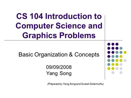 CS 104 Introduction to Computer Science and Graphics Problems Basic Organization & Concepts 09/09/2008 Yang Song (Prepared by Yang Song and Suresh Solaimuthu)