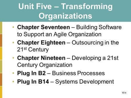 17-1 Unit Five – Transforming Organizations Chapter Seventeen – Building Software to Support an Agile Organization Chapter Eighteen – Outsourcing in the.