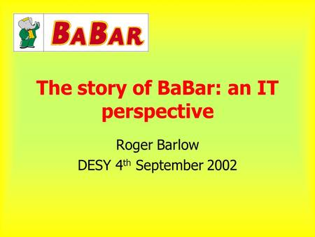 The story of BaBar: an IT perspective Roger Barlow DESY 4 th September 2002.