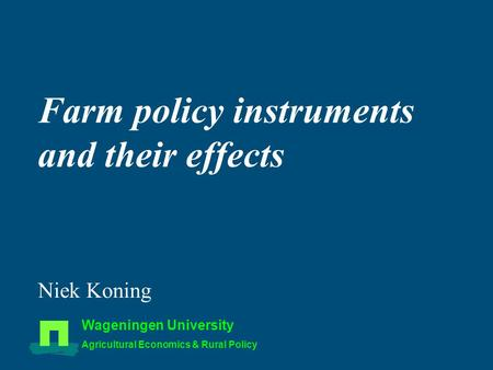 Farm policy instruments and their effects Niek Koning Wageningen University Agricultural Economics & Rural Policy.