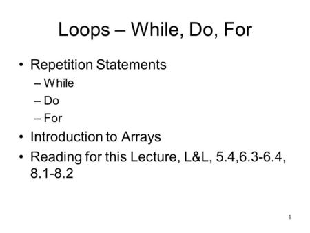 1 Loops – While, Do, For Repetition Statements –While –Do –For Introduction to Arrays Reading for this Lecture, L&L, 5.4,6.3-6.4, 8.1-8.2.