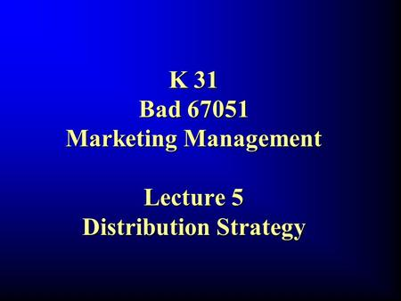 K 31 Bad 67051 Marketing <strong>Management</strong> Lecture 5 Distribution Strategy.