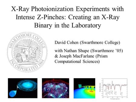 X-Ray Photoionization Experiments with Intense Z-Pinches: Creating an X-Ray Binary in the Laboratory David Cohen (Swarthmore College) with Nathan Shupe.