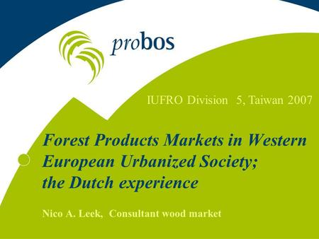 Forest Products Markets in Western European Urbanized Society; the Dutch experience Nico A. Leek, Consultant wood market IUFRO Division 5, Taiwan 2007.
