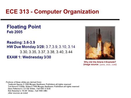 ECE 313 - Computer Organization Floating Point Feb 2005 Reading: 3.6-3.9 HW Due Monday 3/28: 3.7,3.9, 3.10, 3.14 3.30, 3.35, 3.37, 3.38, 3.40, 3.44 EXAM.