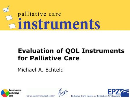 Michael A. Echteld Evaluation of QOL Instruments for Palliative Care.