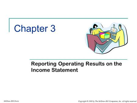 Copyright © 2008 by The McGraw-Hill Companies, Inc. All rights reserved. McGraw-Hill/Irwin Chapter 3 Reporting Operating Results on the Income Statement.