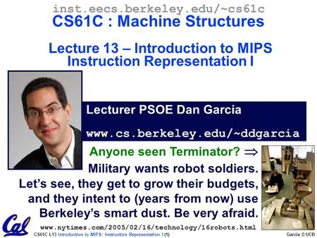 CS61C L13 Introduction to MIPS: Instruction Representation I (1) Garcia © UCB Lecturer PSOE Dan Garcia www.cs.berkeley.edu/~ddgarcia inst.eecs.berkeley.edu/~cs61c.