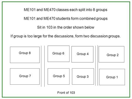 ME101 and ME470 classes each split into 8 groups ME101 and ME470 students form combined groups Sit in 103 in the order shown below If group is too large.
