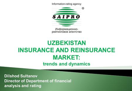 UZBEKISTAN INSURANCE AND REINSURANCE MARKET: trends and dynamics Dilshod Sultanov Director of Department of financial analysis and rating.