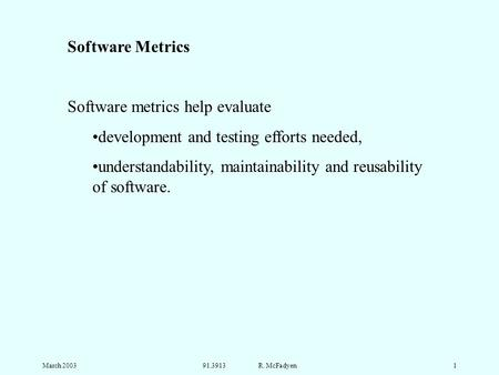 March 200391.3913 R. McFadyen1 Software Metrics Software metrics help evaluate development and testing efforts needed, understandability, maintainability.