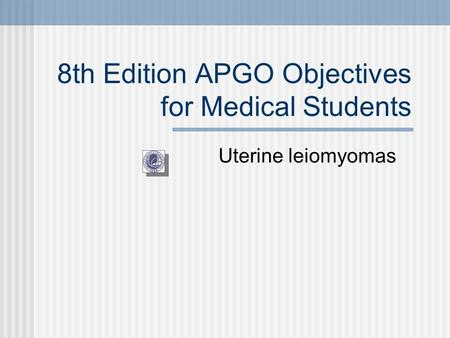 8th Edition APGO Objectives for Medical Students Uterine leiomyomas.