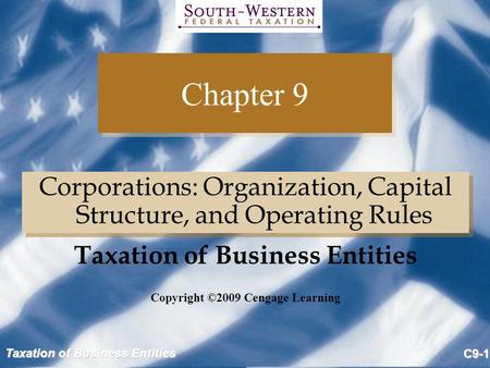 Taxation of Business Entities C9-1 Chapter 9 Corporations: Organization, Capital Structure, and Operating Rules Copyright ©2009 Cengage Learning Taxation.