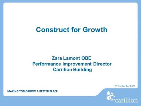 Construct for Growth Zara Lamont OBE Performance Improvement Director Carillion Building 10 th September 2008.
