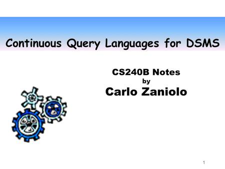 1 Continuous Query Languages for DSMS CS240B Notes by Carlo Zaniolo.