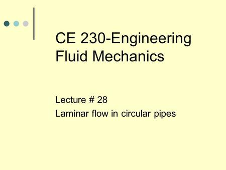 CE 230-Engineering Fluid Mechanics Lecture # 28 Laminar flow in circular pipes.