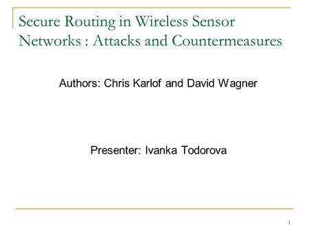 1 Secure Routing in Wireless Sensor Networks : Attacks and Countermeasures Authors: Chris Karlof and David Wagner Presenter: Ivanka Todorova.