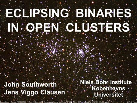 ECLIPSING BINARIES IN OPEN CLUSTERS John Southworth Jens Viggo Clausen Niels Bohr Institute Københavns Universitet.