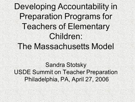 Developing Accountability in Preparation Programs for Teachers of Elementary Children: The Massachusetts Model Sandra Stotsky USDE Summit on Teacher Preparation.