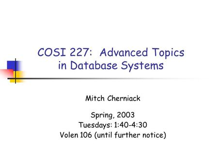 COSI 227: Advanced Topics in Database Systems Mitch Cherniack Spring, 2003 Tuesdays: 1:40-4:30 Volen 106 (until further notice)