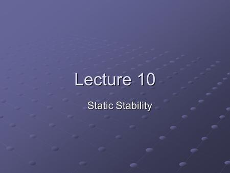 Lecture 10 Static Stability. General Concept An equilibrium state can be stable or unstable Stable equilibrium: A displacement induces a restoring force.