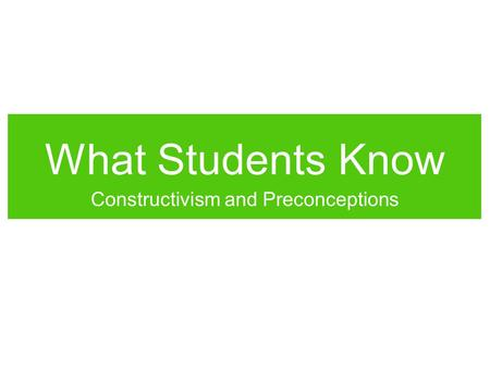 What Students Know Constructivism and Preconceptions.