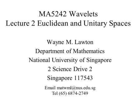 MA5242 Wavelets Lecture 2 Euclidean and Unitary Spaces Wayne M. Lawton Department of Mathematics National University of Singapore 2 Science Drive 2 Singapore.