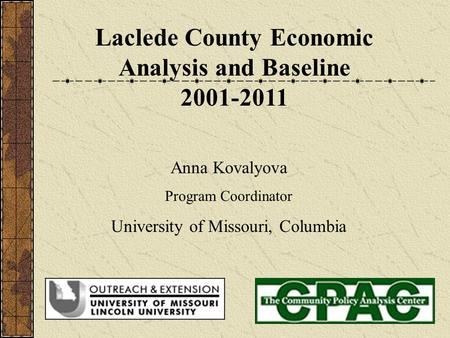 Laclede County Economic Analysis and Baseline 2001-2011 Anna Kovalyova Program Coordinator University of Missouri, Columbia.