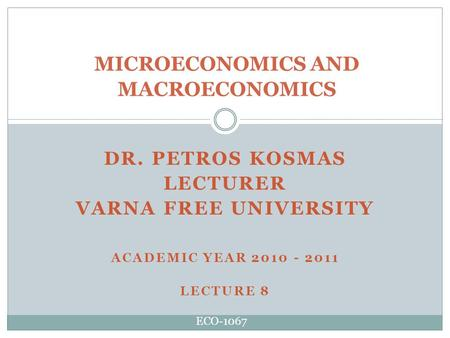 DR. PETROS KOSMAS LECTURER VARNA FREE UNIVERSITY ACADEMIC YEAR 2010 - 2011 LECTURE 8 MICROECONOMICS AND MACROECONOMICS ECO-1067.