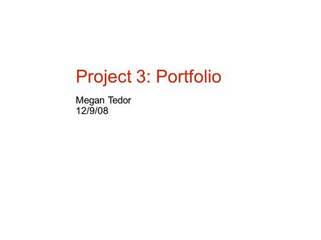 Project 3: Portfolio Megan Tedor 12/9/08. Goals and Objectives Project Goal: To create a portfolio that can be viewed by potential employers in the Gaming.